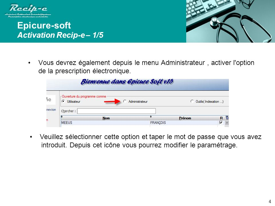 Recip-e Ambulant Elektronisch Voorschrijfsysteem Prescription électronique ambulatoire Recip-e Ambulant Elektronisch Voorschrijfsysteem Prescription électronique ambulatoire Epicure-soft Activation Recip-e – 1/5 Vous devrez également depuis le menu Administrateur, activer l option de la prescription électronique.