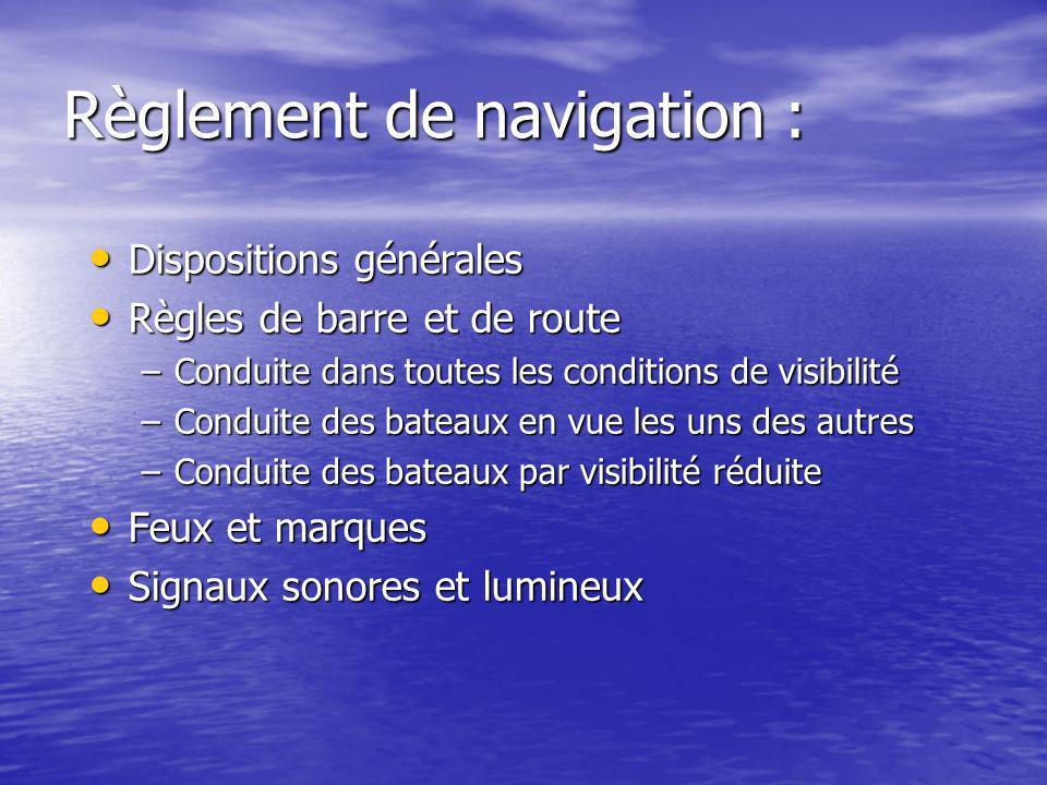 Règlement de navigation : Dispositions générales Dispositions générales Règles de barre et de route Règles de barre et de route –Conduite dans toutes