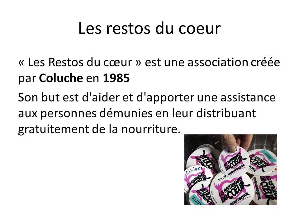 Les restos du coeur « Les Restos du cœur » est une association créée par Coluche en 1985 Son but est d'aider et d'apporter une assistance aux personne