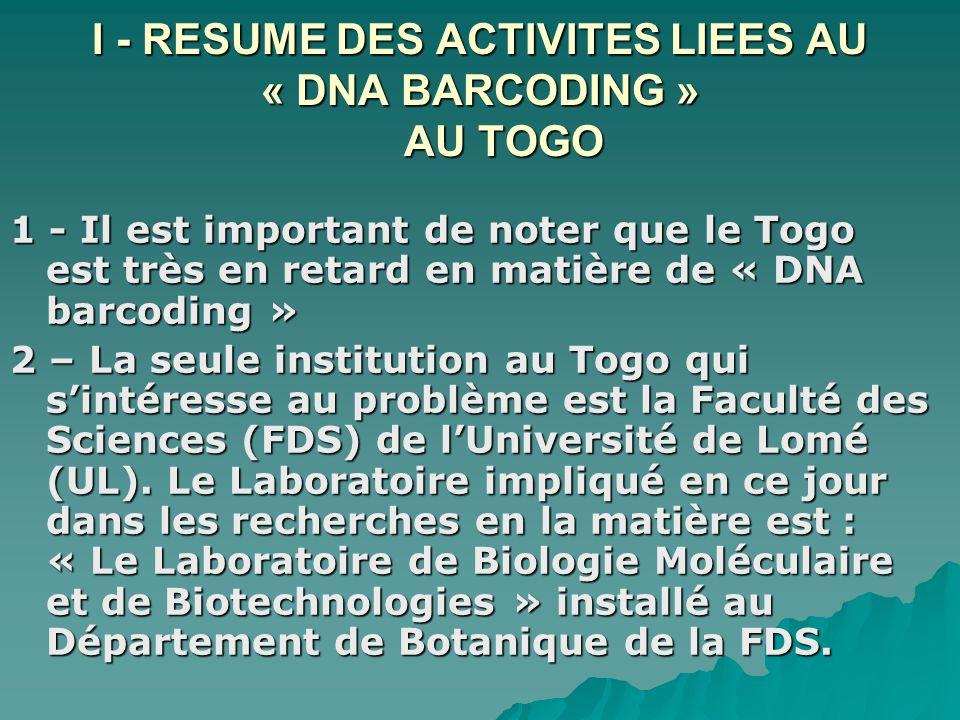 I - RESUME DES ACTIVITES LIEES AU « DNA BARCODING » AU TOGO 1 - Il est important de noter que le Togo est très en retard en matière de « DNA barcoding » 2 – La seule institution au Togo qui sintéresse au problème est la Faculté des Sciences (FDS) de lUniversité de Lomé (UL).