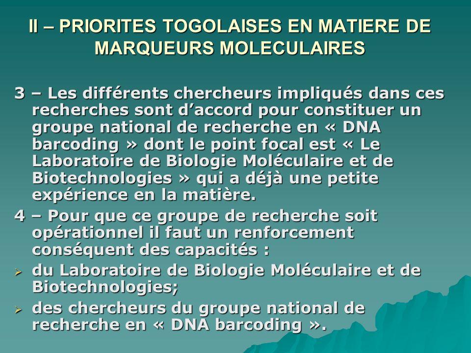 II – PRIORITES TOGOLAISES EN MATIERE DE MARQUEURS MOLECULAIRES 3 – Les différents chercheurs impliqués dans ces recherches sont daccord pour constituer un groupe national de recherche en « DNA barcoding » dont le point focal est « Le Laboratoire de Biologie Moléculaire et de Biotechnologies » qui a déjà une petite expérience en la matière.