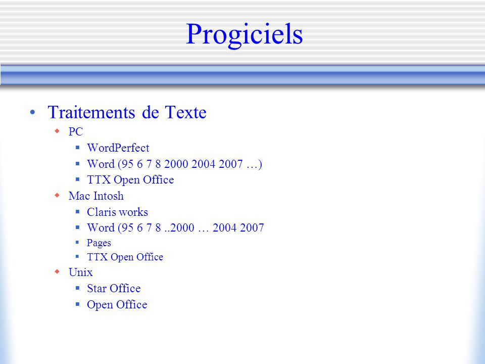 Progiciels Traitements de Texte PC WordPerfect Word (95 6 7 8 2000 2004 2007 …) TTX Open Office Mac Intosh Claris works Word (95 6 7 8..2000 … 2004 2007 Pages TTX Open Office Unix Star Office Open Office