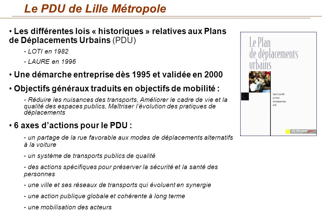 LAXE 4 du PDU de 2000 : « UNE VILLE ET SES RESEAUX DE TRANSPORT QUI EVOLUENT EN SYNERGIE » Point 4.4 : « Des Micro-PDU pour les projets daménagement sur un site » Concrétiser localement le PDU : la charte « Micro- PDU » Initier la démarche « micro-PDU » par des études pilotes (CHRU et Eurasanté, Euralille et la Cité scientifique) Les micro-PDU dans le PDU de 2000
