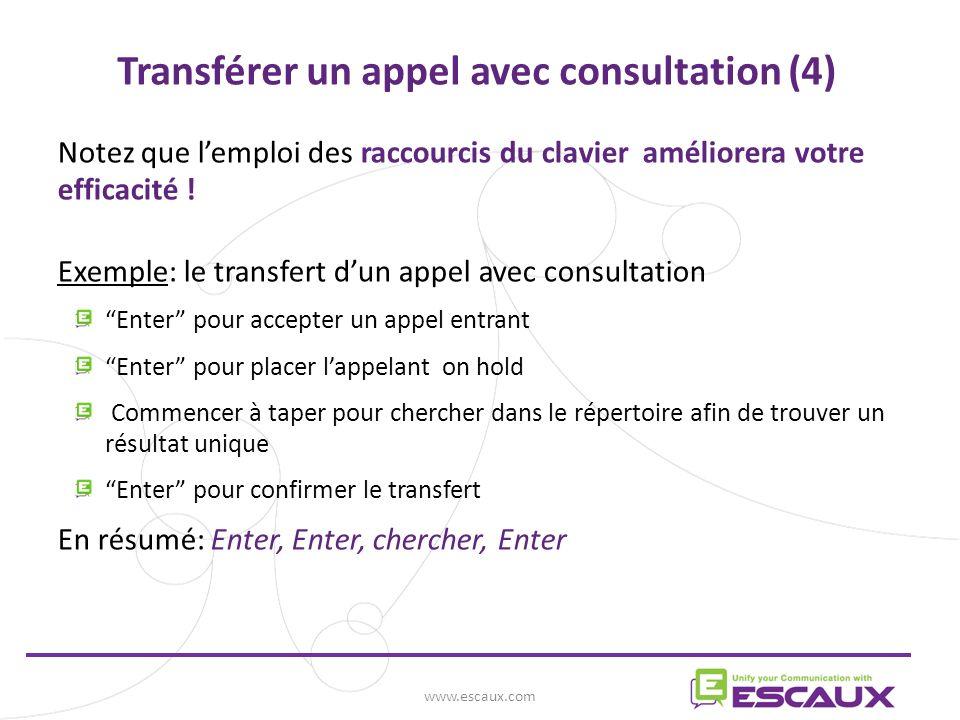 www.escaux.com Transférer un appel avec consultation (4) Notez que lemploi des raccourcis du clavier améliorera votre efficacité .