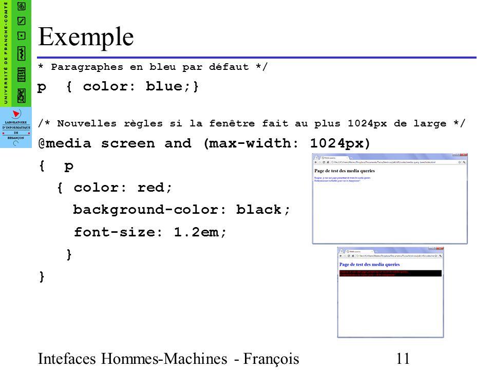 Intefaces Hommes-Machines - François Bonneville 11 Exemple * Paragraphes en bleu par défaut */ p { color: blue;} /* Nouvelles règles si la fenêtre fait au plus 1024px de large */ @media screen and (max-width: 1024px) { p { color: red; background-color: black; font-size: 1.2em; }