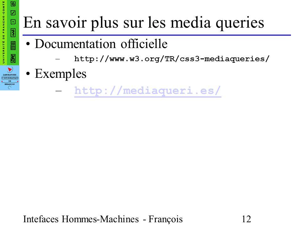 Intefaces Hommes-Machines - François Bonneville 12 En savoir plus sur les media queries Documentation officielle – http://www.w3.org/TR/css3-mediaqueries/ Exemples – http://mediaqueri.es/ http://mediaqueri.es/