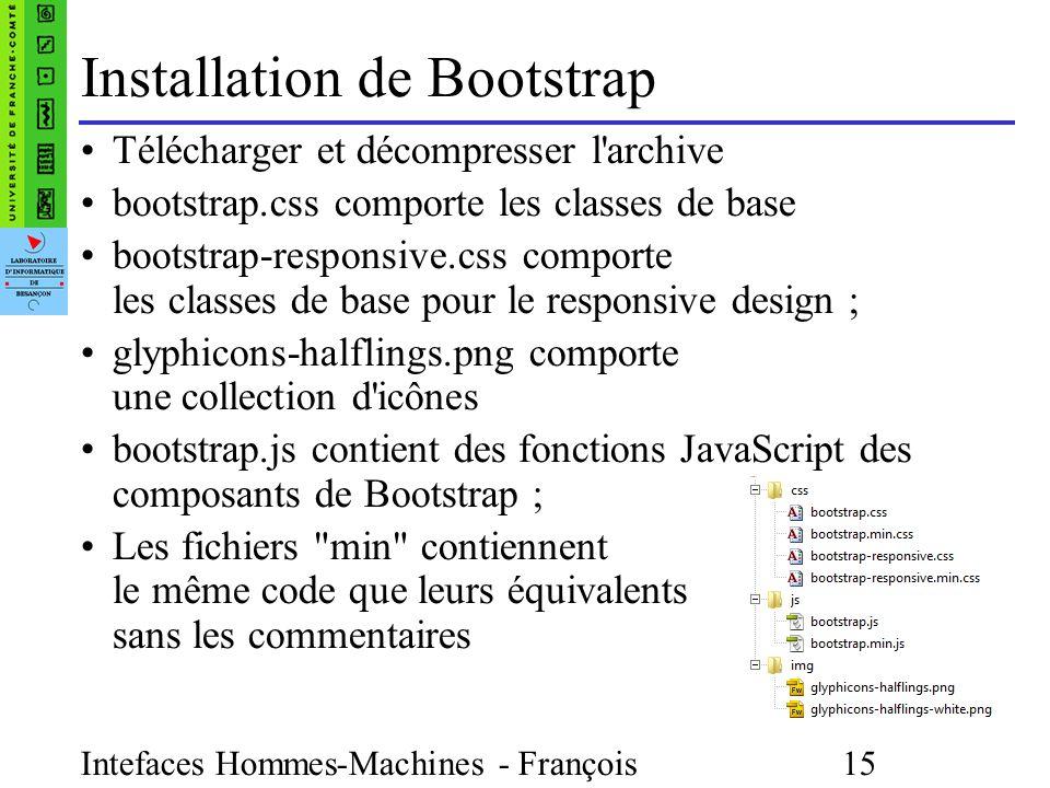 Intefaces Hommes-Machines - François Bonneville 15 Installation de Bootstrap Télécharger et décompresser l archive bootstrap.css comporte les classes de base bootstrap-responsive.css comporte les classes de base pour le responsive design ; glyphicons-halflings.png comporte une collection d icônes bootstrap.js contient des fonctions JavaScript des composants de Bootstrap ; Les fichiers min contiennent le même code que leurs équivalents sans les commentaires