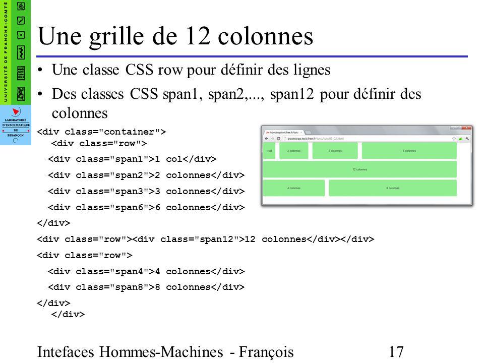 Intefaces Hommes-Machines - François Bonneville 17 Une grille de 12 colonnes Une classe CSS row pour définir des lignes Des classes CSS span1, span2,..., span12 pour définir des colonnes 1 col 2 colonnes 3 colonnes 6 colonnes 12 colonnes 4 colonnes 8 colonnes </div>