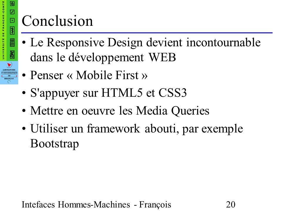 Intefaces Hommes-Machines - François Bonneville 20 Conclusion Le Responsive Design devient incontournable dans le développement WEB Penser « Mobile First » S appuyer sur HTML5 et CSS3 Mettre en oeuvre les Media Queries Utiliser un framework abouti, par exemple Bootstrap