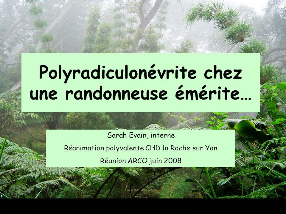 Polyradiculonévrite chez une randonneuse émérite… Sarah Evain, interne Réanimation polyvalente CHD la Roche sur Yon Réunion ARCO juin 2008