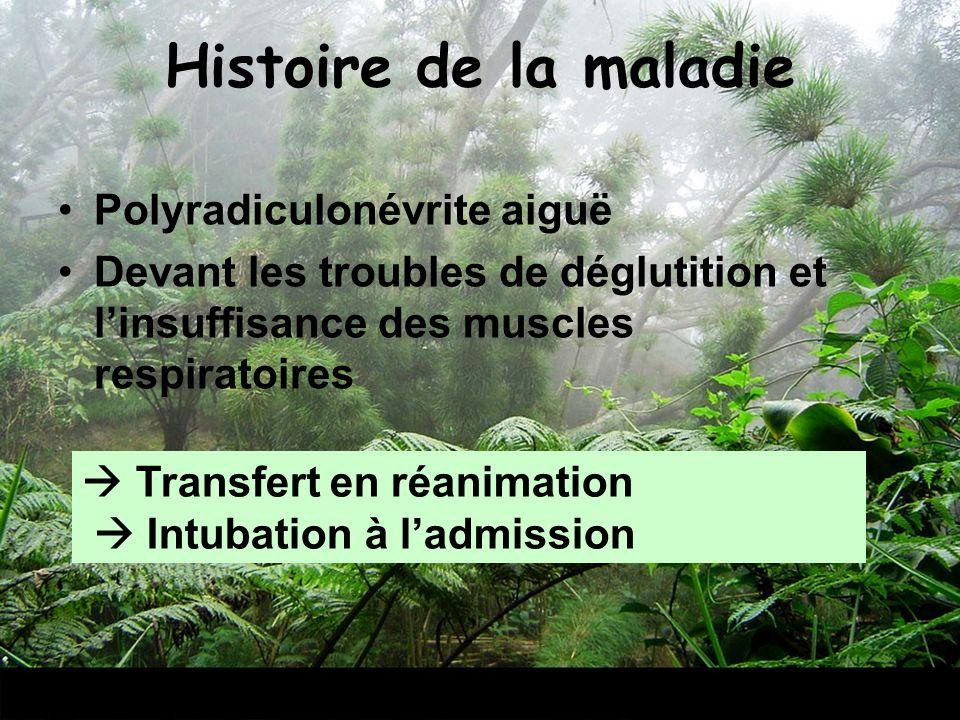 Histoire de la maladie Polyradiculonévrite aiguë Devant les troubles de déglutition et linsuffisance des muscles respiratoires Transfert en réanimatio