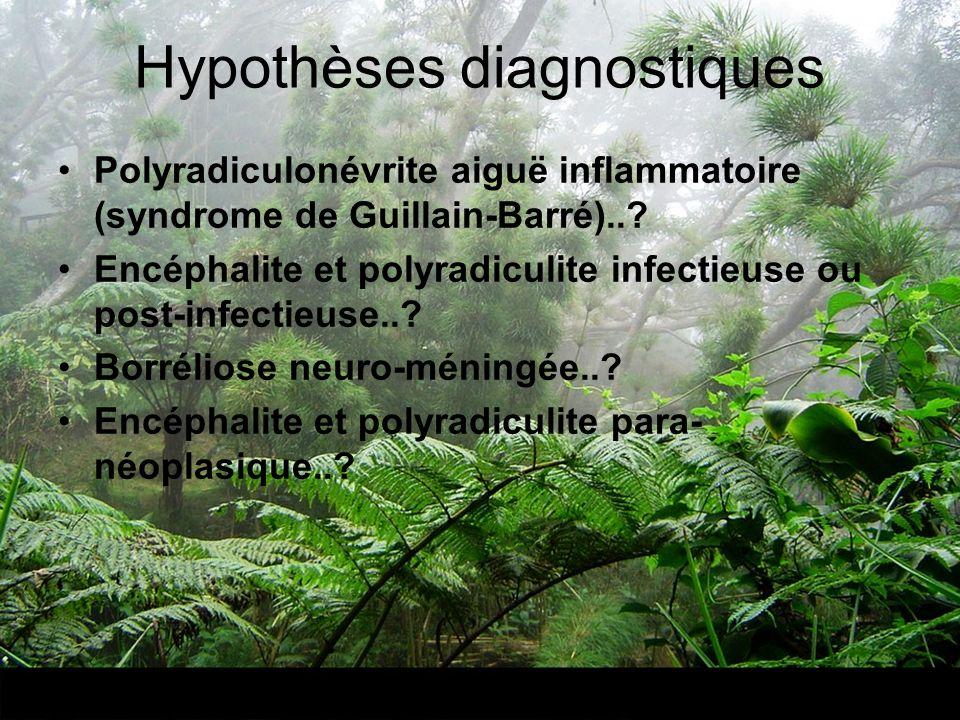 Hypothèses diagnostiques Polyradiculonévrite aiguë inflammatoire (syndrome de Guillain-Barré)..? Encéphalite et polyradiculite infectieuse ou post-inf