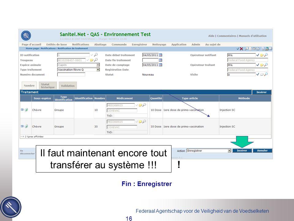Federaal Agentschap voor de Veiligheid van de Voedselketen 16 Fin : Enregistrer ! Il faut maintenant encore tout transférer au système !!!
