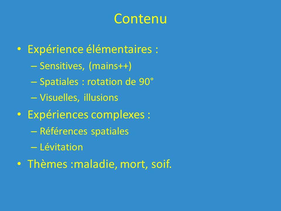 Contenu Expérience élémentaires : – Sensitives, (mains++) – Spatiales : rotation de 90° – Visuelles, illusions Expériences complexes : – Références spatiales – Lévitation Thèmes :maladie, mort, soif.