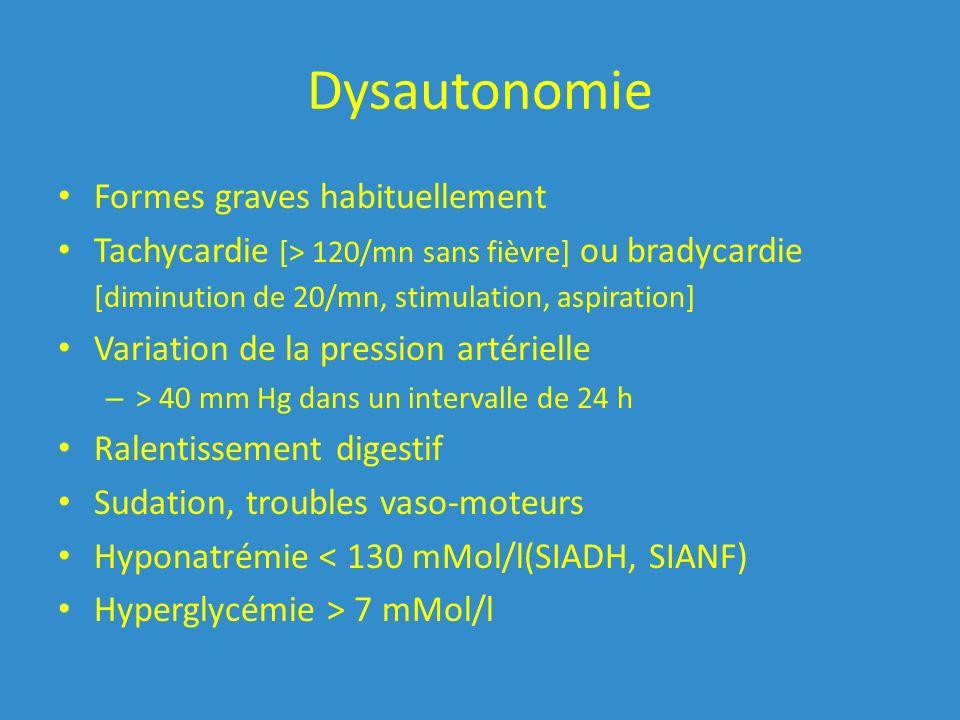 Dysautonomie Formes graves habituellement Tachycardie [> 120/mn sans fièvre] ou bradycardie [diminution de 20/mn, stimulation, aspiration] Variation de la pression artérielle – > 40 mm Hg dans un intervalle de 24 h Ralentissement digestif Sudation, troubles vaso-moteurs Hyponatrémie < 130 mMol/l(SIADH, SIANF) Hyperglycémie > 7 mMol/l