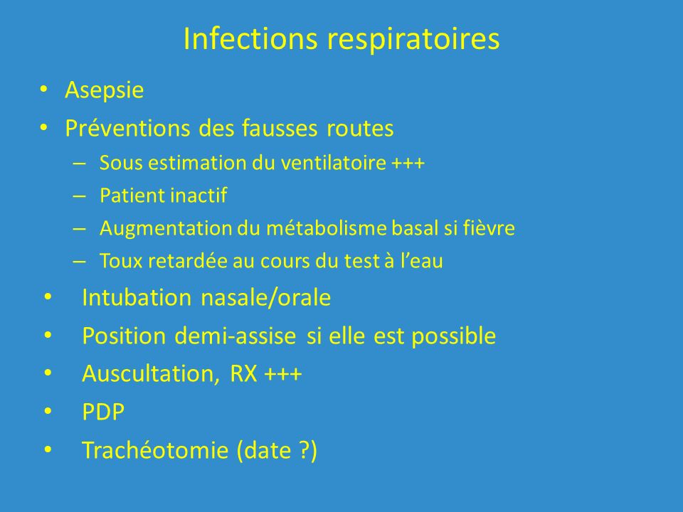 Infections respiratoires Asepsie Préventions des fausses routes – Sous estimation du ventilatoire +++ – Patient inactif – Augmentation du métabolisme basal si fièvre – Toux retardée au cours du test à leau Intubation nasale/orale Position demi-assise si elle est possible Auscultation, RX +++ PDP Trachéotomie (date ?)