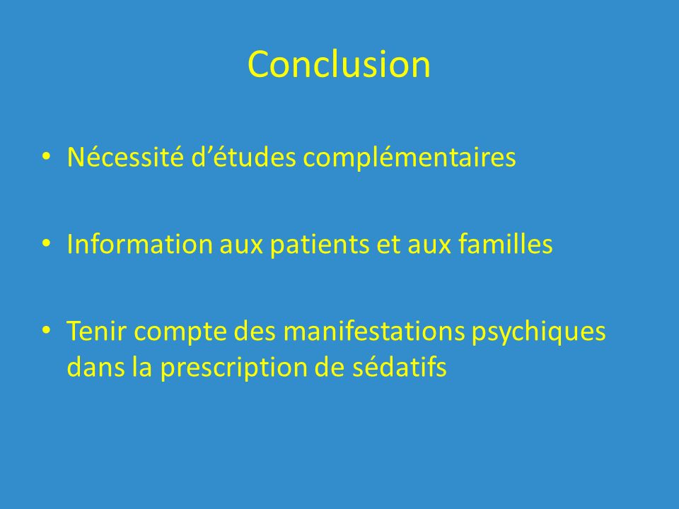 Conclusion Nécessité détudes complémentaires Information aux patients et aux familles Tenir compte des manifestations psychiques dans la prescription de sédatifs