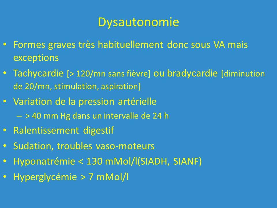 Dysautonomie Formes graves très habituellement donc sous VA mais exceptions Tachycardie [> 120/mn sans fièvre] ou bradycardie [diminution de 20/mn, stimulation, aspiration] Variation de la pression artérielle – > 40 mm Hg dans un intervalle de 24 h Ralentissement digestif Sudation, troubles vaso-moteurs Hyponatrémie < 130 mMol/l(SIADH, SIANF) Hyperglycémie > 7 mMol/l
