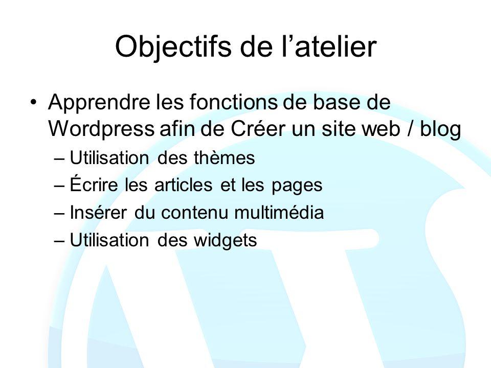 Objectifs de latelier Apprendre les fonctions de base de Wordpress afin de Créer un site web / blog –Utilisation des thèmes –Écrire les articles et le