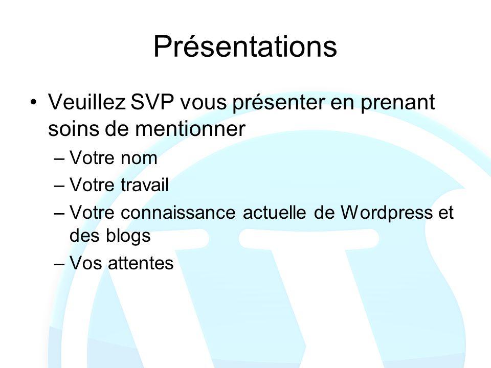 Présentations Veuillez SVP vous présenter en prenant soins de mentionner –Votre nom –Votre travail –Votre connaissance actuelle de Wordpress et des bl