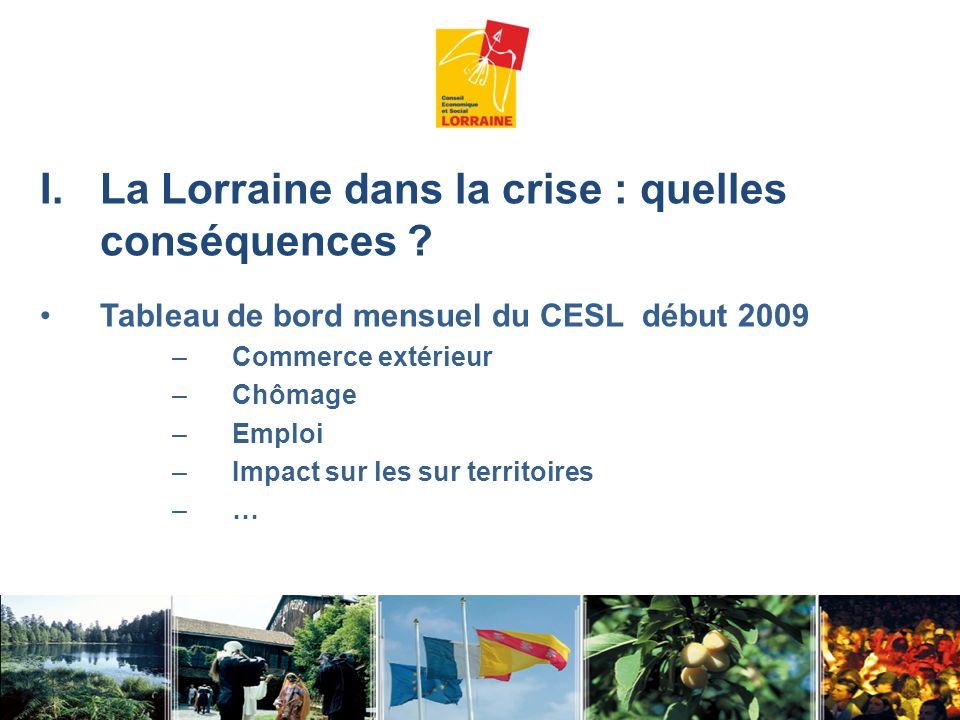 I.La Lorraine dans la crise : quelles conséquences ? Tableau de bord mensuel du CESL début 2009 –Commerce extérieur –Chômage –Emploi –Impact sur les s