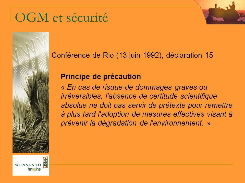 OGM et sécurité Conférence de Rio (13 juin 1992), déclaration 15 Principe de précaution « En cas de risque de dommages graves ou irréversibles, l absence de certitude scientifique absolue ne doit pas servir de prétexte pour remettre à plus tard l adoption de mesures effectives visant à prévenir la dégradation de l environnement.