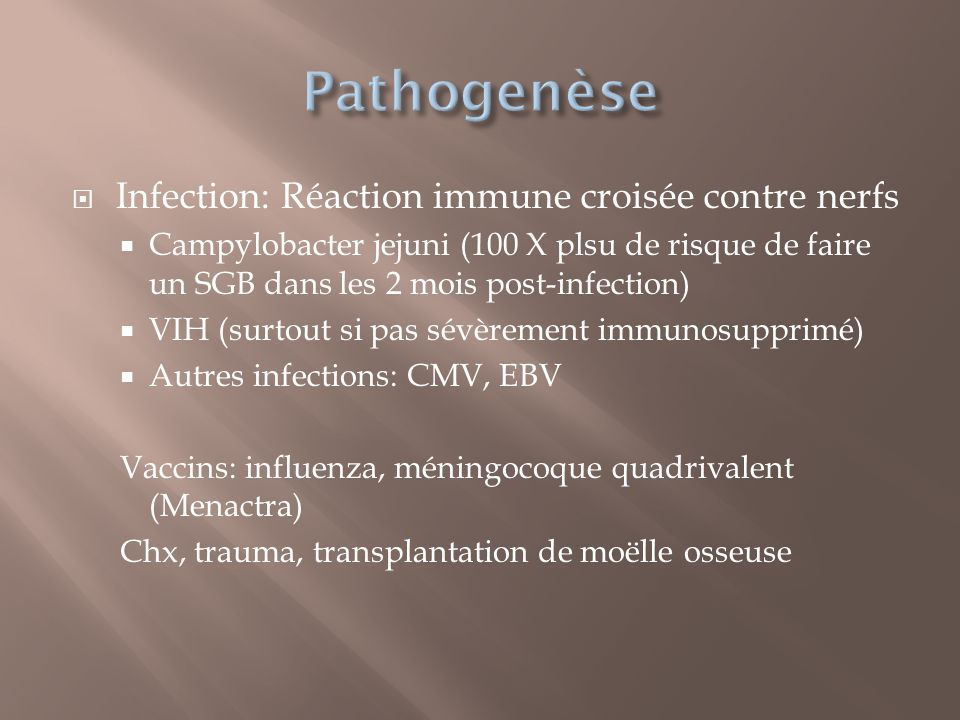 Infection: Réaction immune croisée contre nerfs Campylobacter jejuni (100 X plsu de risque de faire un SGB dans les 2 mois post-infection) VIH (surtou