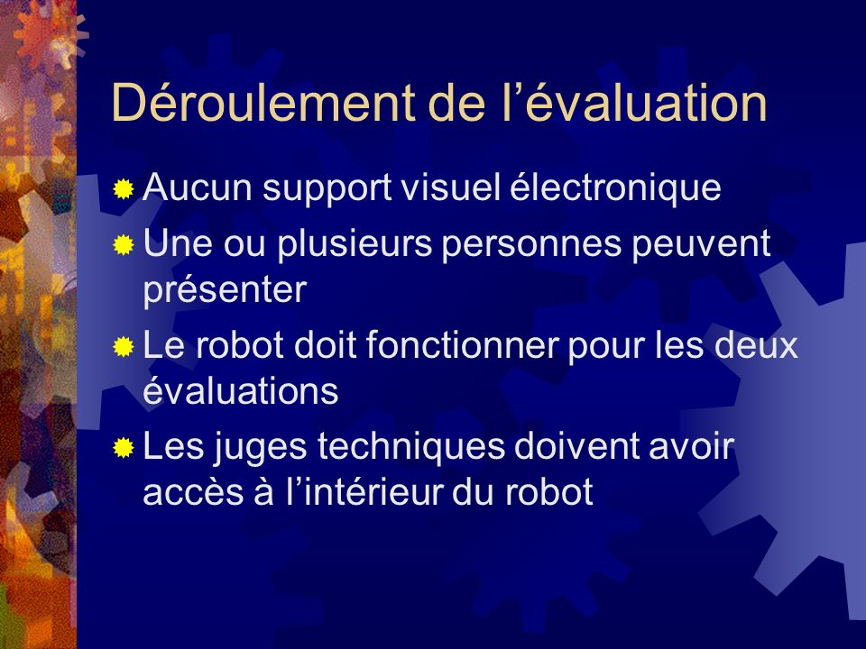 Déroulement de lévaluation Aucun support visuel électronique Une ou plusieurs personnes peuvent présenter Le robot doit fonctionner pour les deux évaluations Les juges techniques doivent avoir accès à lintérieur du robot