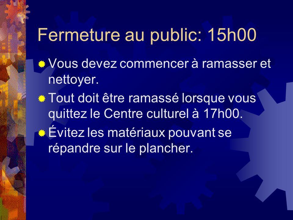 Fermeture au public: 15h00 Vous devez commencer à ramasser et nettoyer. Tout doit être ramassé lorsque vous quittez le Centre culturel à 17h00. Évitez