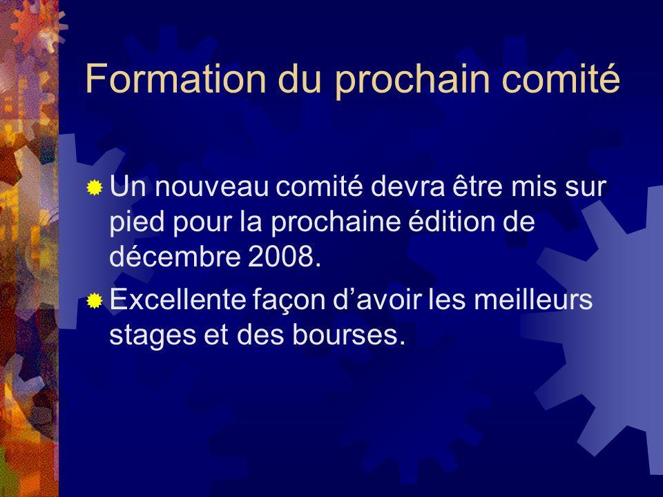 Formation du prochain comité Un nouveau comité devra être mis sur pied pour la prochaine édition de décembre 2008. Excellente façon davoir les meilleu