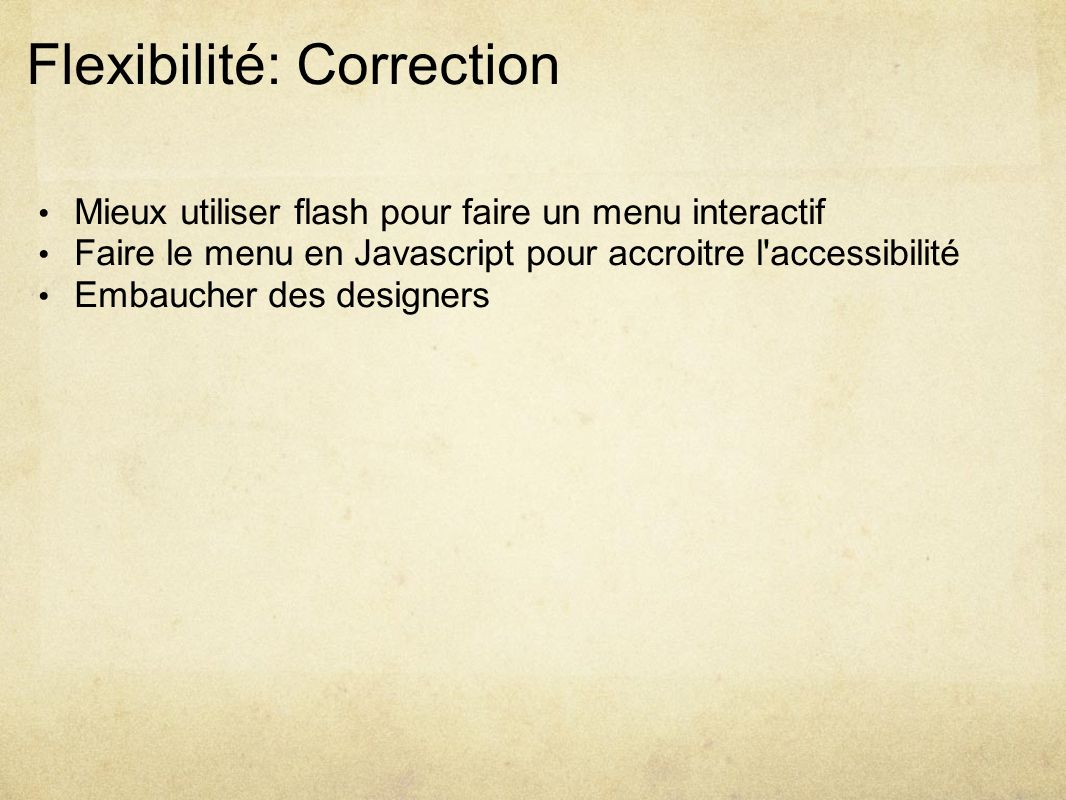 Flexibilité: Correction Mieux utiliser flash pour faire un menu interactif Faire le menu en Javascript pour accroitre l accessibilité Embaucher des designers