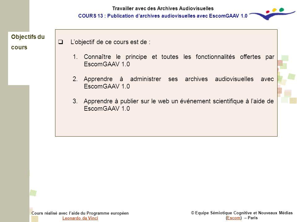 Objectifs du cours © Equipe Sémiotique Cognitive et Nouveaux Médias (Escom) – ParisEscom Cours réalisé avec laide du Programme européen Leonardo da Vinci Leonardo da Vinci Lobjectif de ce cours est de : 1.Connaître le principe et toutes les fonctionnalités offertes par EscomGAAV 1.0 2.Apprendre à administrer ses archives audiovisuelles avec EscomGAAV 1.0 3.Apprendre à publier sur le web un événement scientifique à laide de EscomGAAV 1.0 Travailler avec des Archives Audiovisuelles COURS 13 : Publication darchives audiovisuelles avec EscomGAAV 1.0