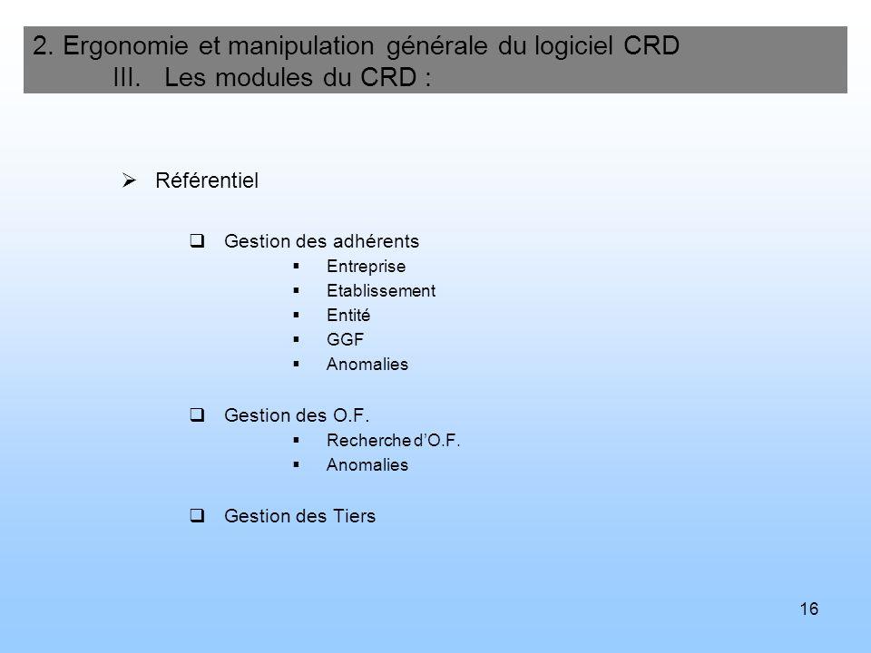16 2. Ergonomie et manipulation générale du logiciel CRD III. Les modules du CRD : Référentiel Gestion des adhérents Entreprise Etablissement Entité G