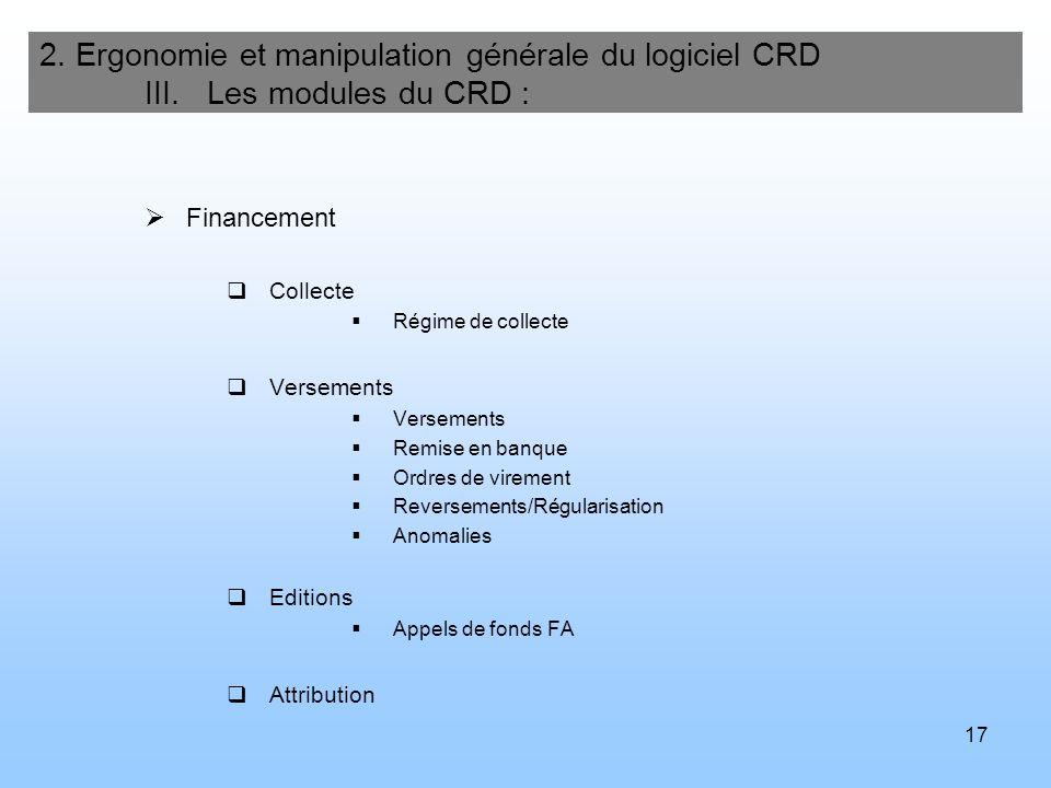 17 2. Ergonomie et manipulation générale du logiciel CRD III. Les modules du CRD : Financement Collecte Régime de collecte Versements Remise en banque