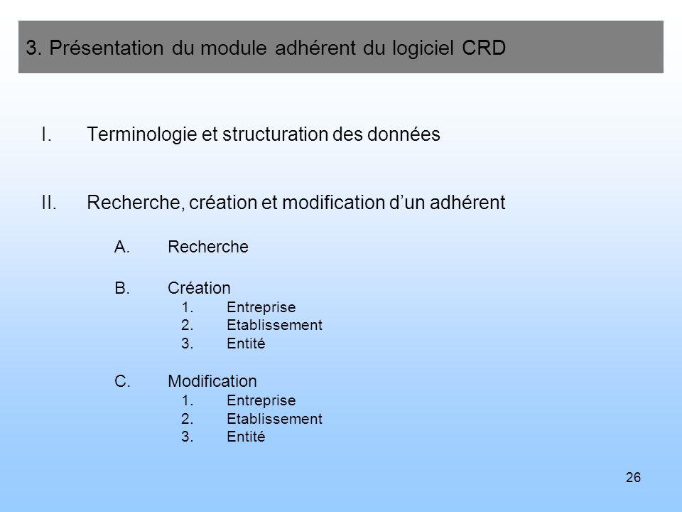 26 3. Présentation du module adhérent du logiciel CRD I.Terminologie et structuration des données II.Recherche, création et modification dun adhérent