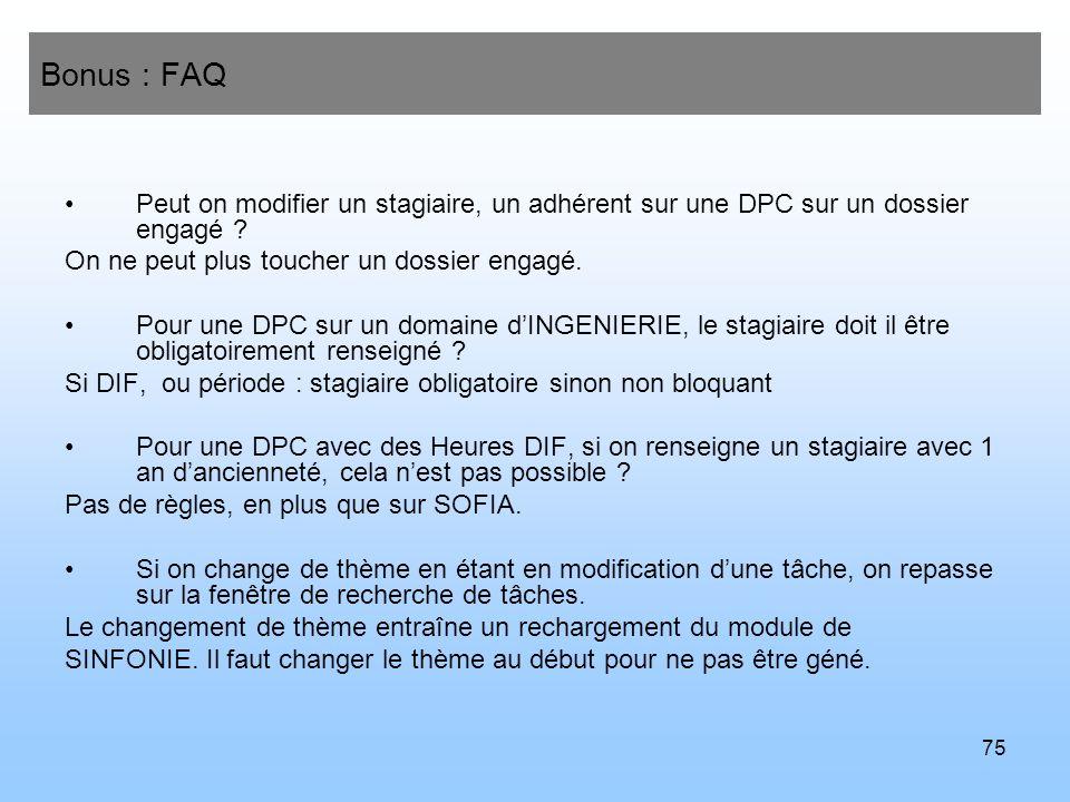 75 Bonus : FAQ Peut on modifier un stagiaire, un adhérent sur une DPC sur un dossier engagé ? On ne peut plus toucher un dossier engagé. Pour une DPC