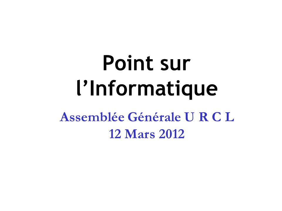 Point sur lInformatique Assemblée Générale U R C L 12 Mars 2012