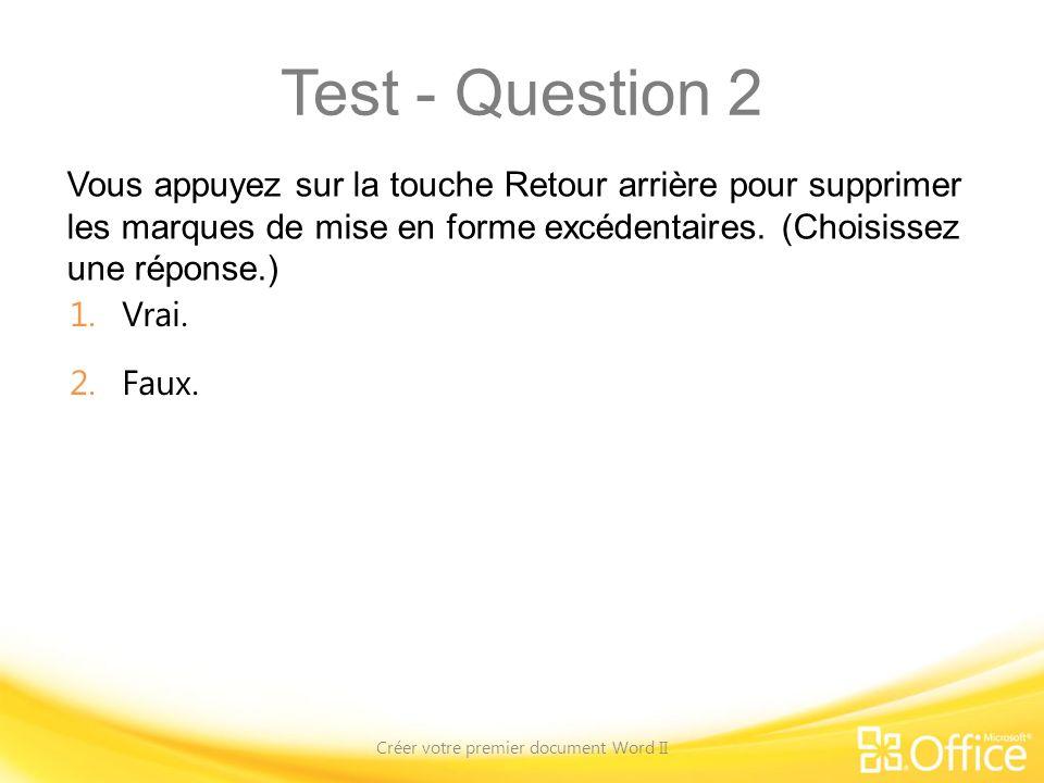 Test - Question 2 Vous appuyez sur la touche Retour arrière pour supprimer les marques de mise en forme excédentaires. (Choisissez une réponse.) Créer