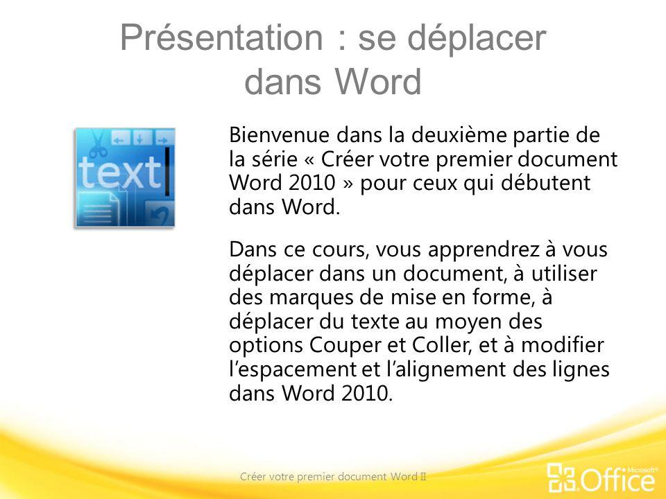 Objectifs du cours 1.Vous déplacer dans le document 2.Utiliser des marques de mise en forme 3.Déplacer du texte dans le document 4.Modifier lespacement et lalignement des lignes Créer votre premier document Word II