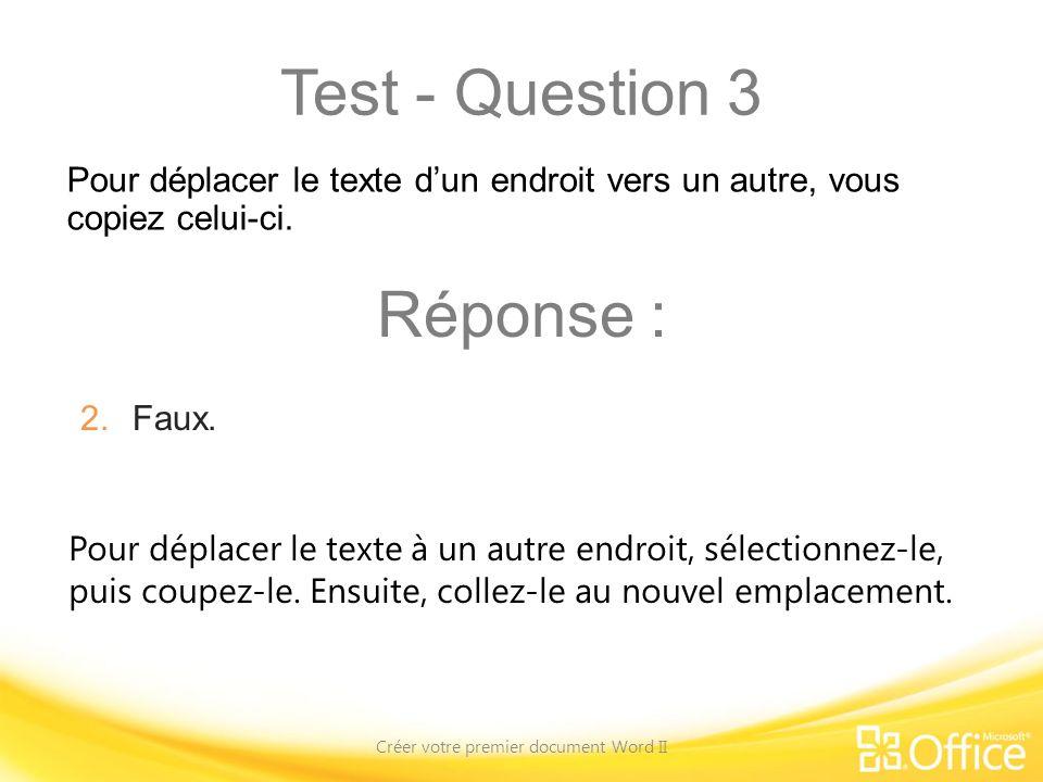 Test - Question 3 Créer votre premier document Word II Pour déplacer le texte à un autre endroit, sélectionnez-le, puis coupez-le. Ensuite, collez-le