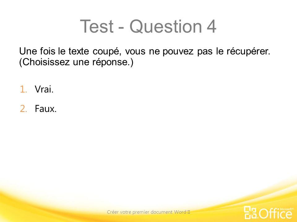 Test - Question 4 Une fois le texte coupé, vous ne pouvez pas le récupérer. (Choisissez une réponse.) Créer votre premier document Word II 1.Vrai. 2.F