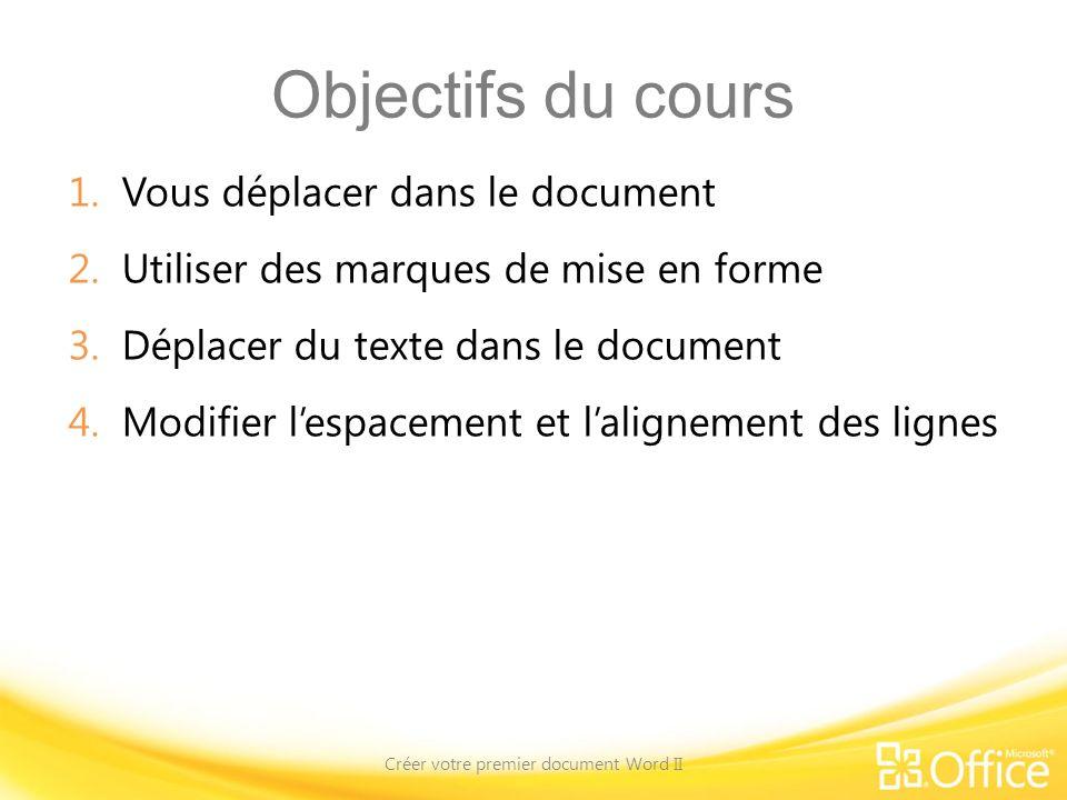 Objectifs du cours 1.Vous déplacer dans le document 2.Utiliser des marques de mise en forme 3.Déplacer du texte dans le document 4.Modifier lespacemen