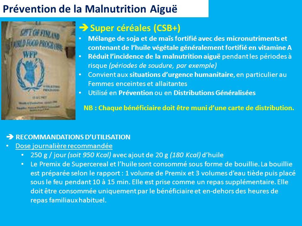 Prévention de la Malnutrition Aiguë Supercereales Plus (ou CSB++) Mélange de soja et de maïs fortifié avec des micronutriments et contenant de lhuile végétale et du sucre fortifié en vitamine A Réduit lincidence de la malnutrition aiguë pendant les périodes à risque (périodes de soudure, par exemple) Convient aux situations durgence humanitaire, en particulier au enfants de 6 à 23 mois Utilisé en Prévention NB : Chaque bénéficiaire doit être muni dune carte de distribution.