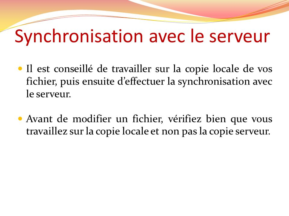Synchronisation avec le serveur Il est conseillé de travailler sur la copie locale de vos fichier, puis ensuite deffectuer la synchronisation avec le serveur.
