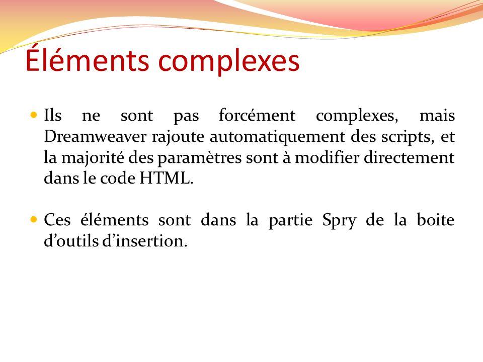 Éléments complexes Ils ne sont pas forcément complexes, mais Dreamweaver rajoute automatiquement des scripts, et la majorité des paramètres sont à modifier directement dans le code HTML.