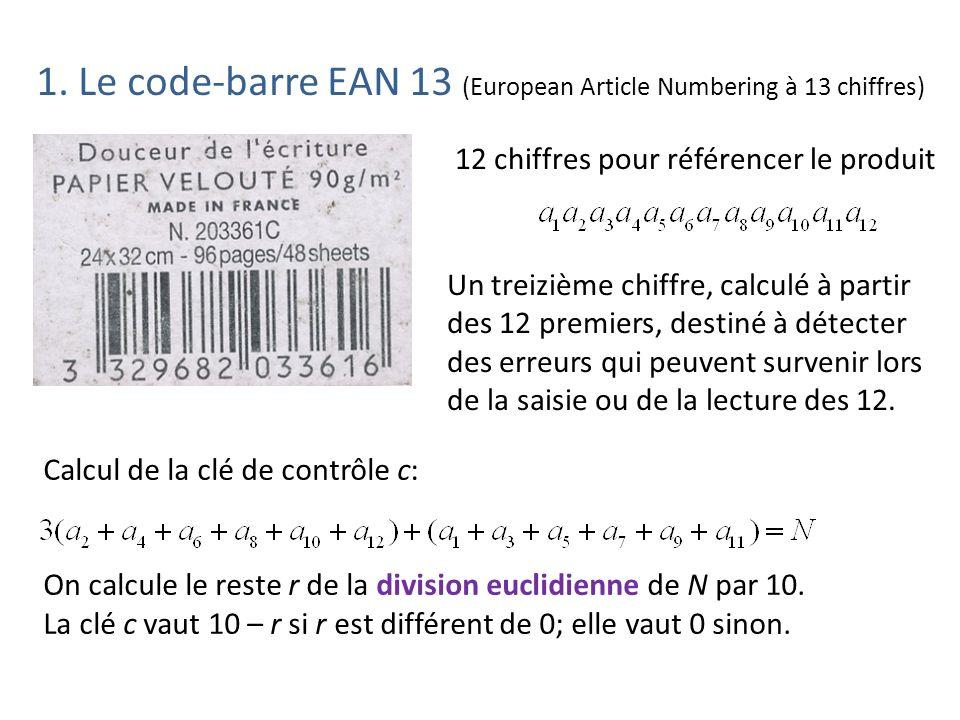 Ecriture et mise en œuvre dun algorithme de calcul de la clé: Sur calculatrice: :Prompt A,B,C,D,E,F,G,H,I,J,K,L :3*(B+D+F+H+J+L)+(A+C+E+G+I+K) sto N :N – 10*ent(N/10) sto R :If R=0: Then: Disp « Clé=»,0 :Else: 10 – R sto M: Disp « Clé= »,M Sur tableur: Clé EAN 13 (fichier ean13.xlsx) Conjectures: erreur toujours détectée si on remplace un des 12 chiffres par un autre erreur souvent détectée si on permute deux chiffres situés côte à côte, mais pas toujours