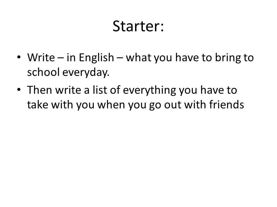 Starter: Write – in English – what you have to bring to school everyday.