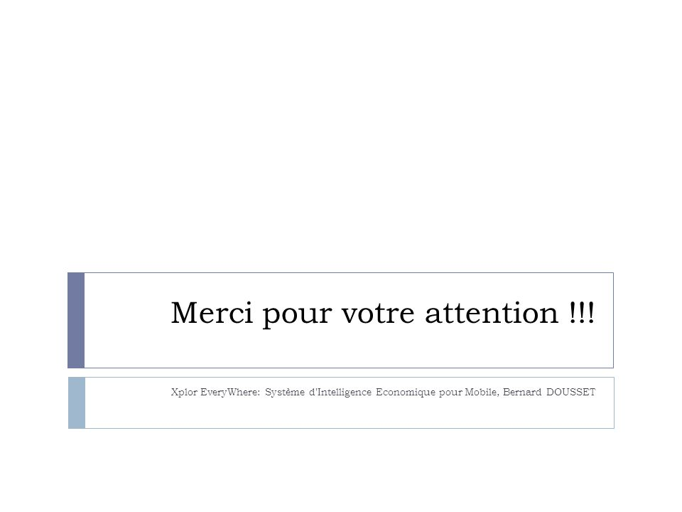 Merci pour votre attention !!! Xplor EveryWhere: Système d'Intelligence Economique pour Mobile, Bernard DOUSSET