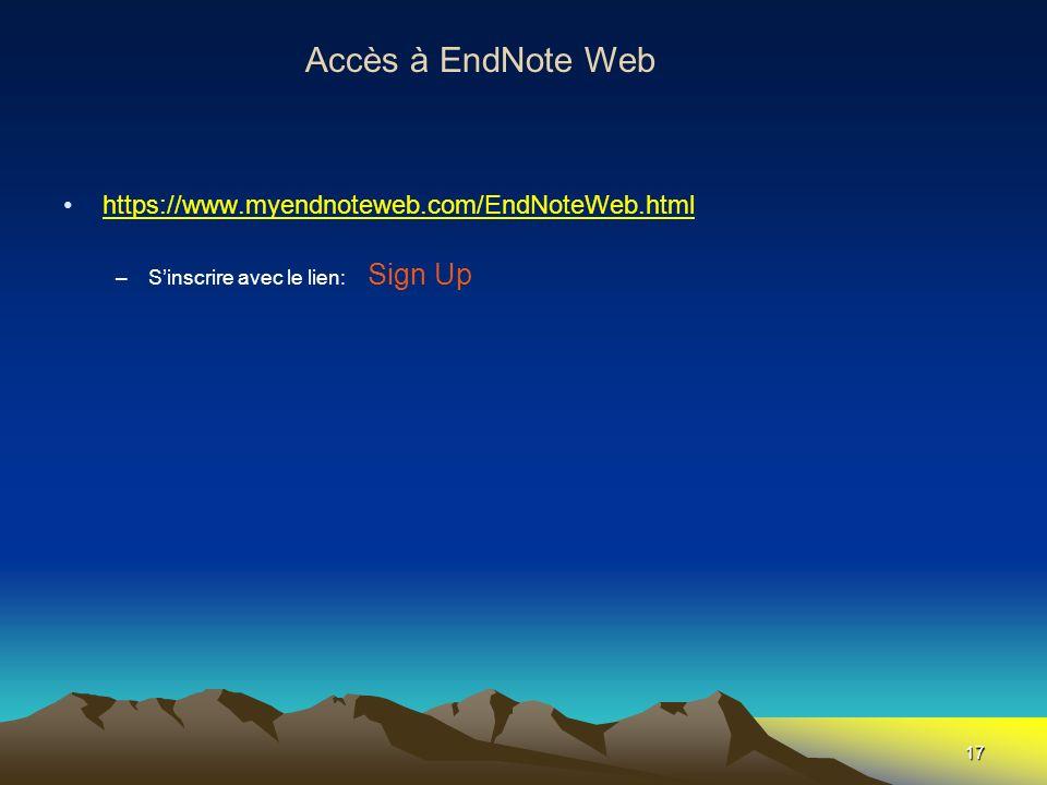 17 Accès à EndNote Web https://www.myendnoteweb.com/EndNoteWeb.html –Sinscrire avec le lien: Sign Up