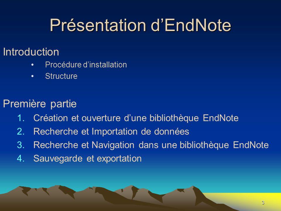 3 Présentation dEndNote Introduction Procédure dinstallation Structure Première partie 1.Création et ouverture dune bibliothèque EndNote 2.Recherche e